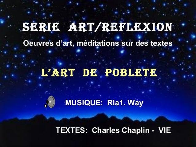 SERIE ART/REFLEXION Oeuvres d'art, méditations sur des textes  L'ART DE POBLETE ´MUSIQUE:  Ria1. Way  TEXTES: Charles Chap...