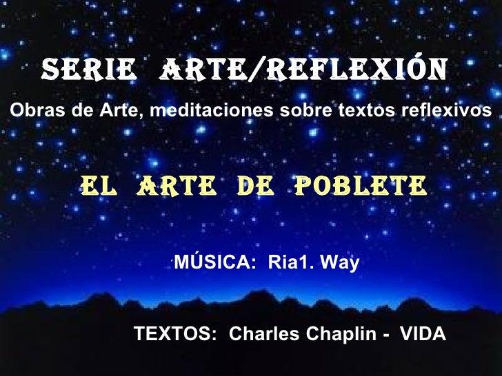SERIE  ARTE/REFLEXión  Obras de Arte, meditaciones sobre textos reflexivos EL  ARTE  DE  POBLETE ´ MÚSICA:  Ria1. Way TEXT...