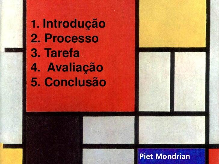 1. Introdução2. Processo3. Tarefa4. Avaliação5. Conclusão                Piet Mondrian