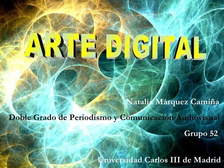 ARTE DIGITAL Natalia Márquez Camiña Doble Grado de Periodismo y Comunicación Audiovisual Grupo 52  Universidad Carlos III ...