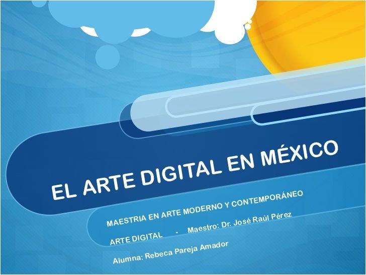 EL ARTE DIGITAL EN MÉXICO MAESTRIA EN ARTE MODERNO Y CONTEMPORÁNEO  ARTE DIGITAL  -  Maestro: Dr. José Raúl Pérez Alumna: ...
