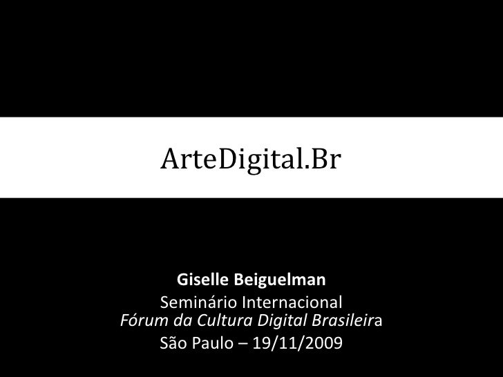 ArteDigital.Br<br />GiselleBeiguelman<br />Seminário Internacional Fórum da Cultura Digital Brasileira<br />São Paulo – 19...