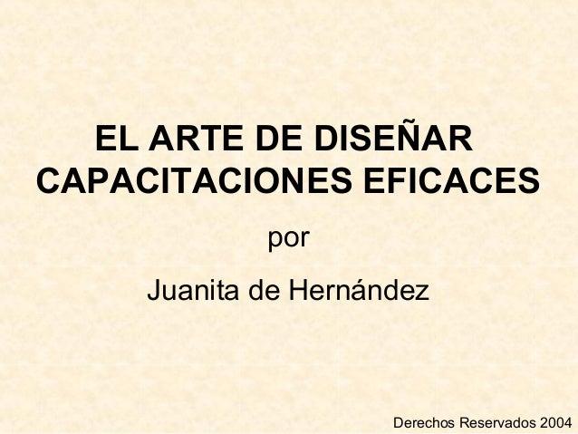 EL ARTE DE DISEÑAR CAPACITACIONES EFICACES por Juanita de Hernández Derechos Reservados 2004