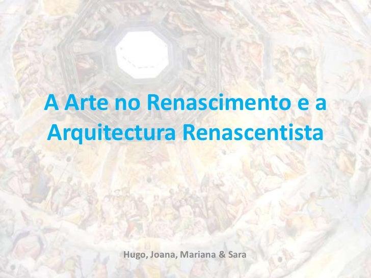 A Arte no Renascimento e a Arquitectura Renascentista<br />Hugo, Joana, Mariana & Sara <br />