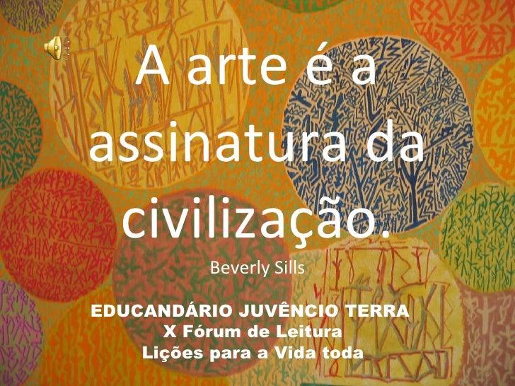 A arte é a assinatura da civilização. Beverly Sills EDUCANDÁRIO JUVÊNCIO TERRA  X Fórum de Leitura Lições para a Vida toda