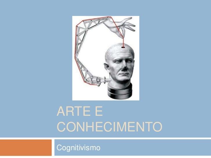 Arte e conhecimento<br />Cognitivismo <br />