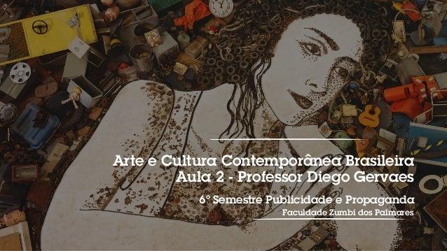 Arte e Cultura Contemporânea Brasileira Aula 2 - Professor Diego Gervaes 6º Semestre Publicidade e Propaganda Faculdade Zu...