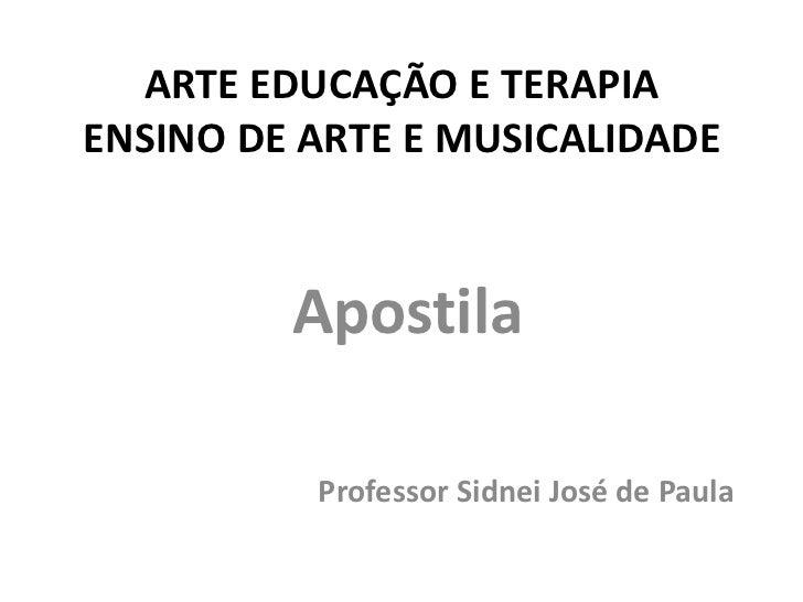 ARTE EDUCAÇÃO E TERAPIAENSINO DE ARTE E MUSICALIDADE         Apostila          Professor Sidnei José de Paula