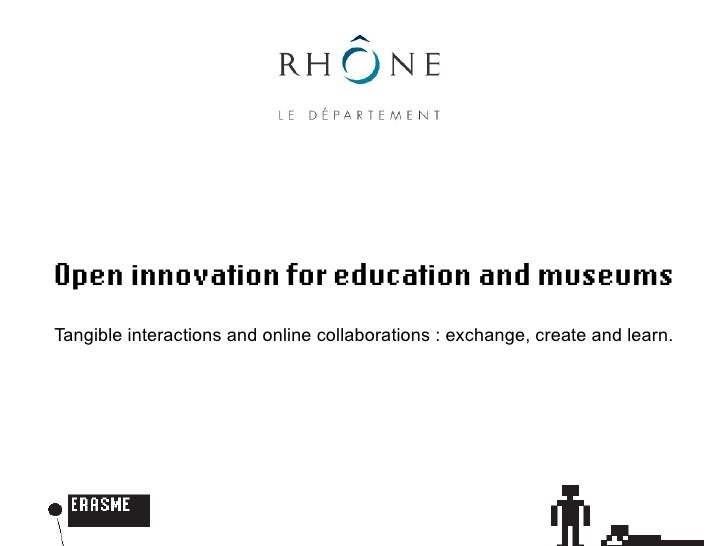 Open innovation for education and museums Tangible interactions and online collaborations : exchange, create and learn.