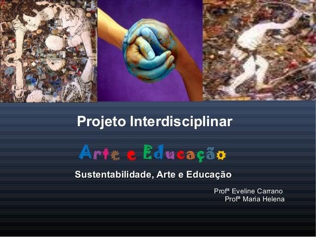 Projeto Interdisciplinar Arte e Educação Sustentabilidade, Arte e EducaçãoSustentabilidade, Arte e Educação Profª Eveline ...