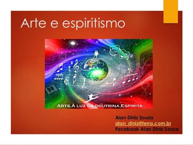 Arte e espiritismo Alan Diniz Souza alan_diniz@terra.com.br Facebook Alan Diniz Souza