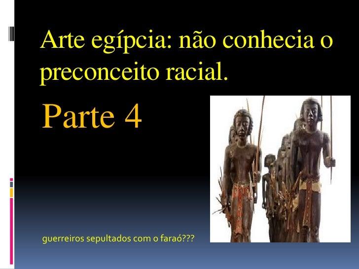 Arte egípcia: não conhecia o preconceito racial.<br />Parte 4<br />guerreiros sepultados com o faraó???<br />