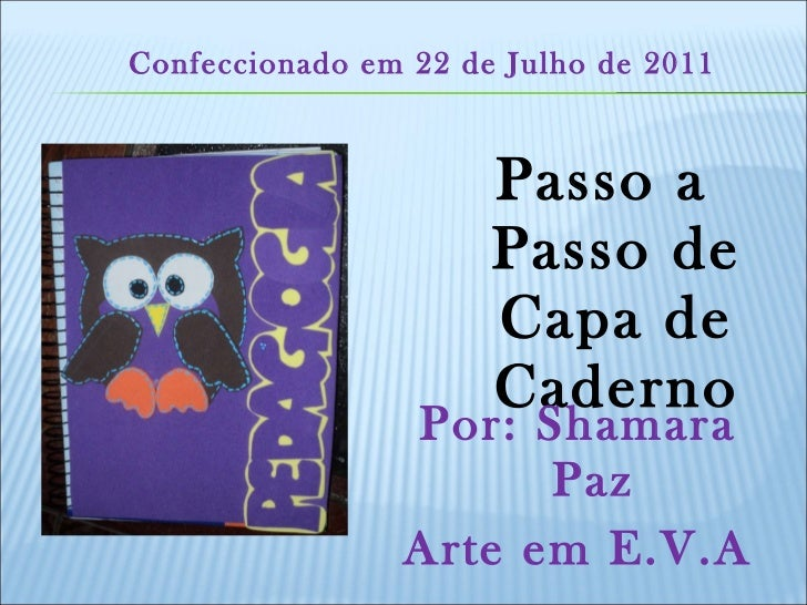<ul><li>Passo a Passo de Capa de Caderno </li></ul><ul><li>Por: Shamara Paz </li></ul><ul><li>Arte em E.V.A </li></ul>Conf...