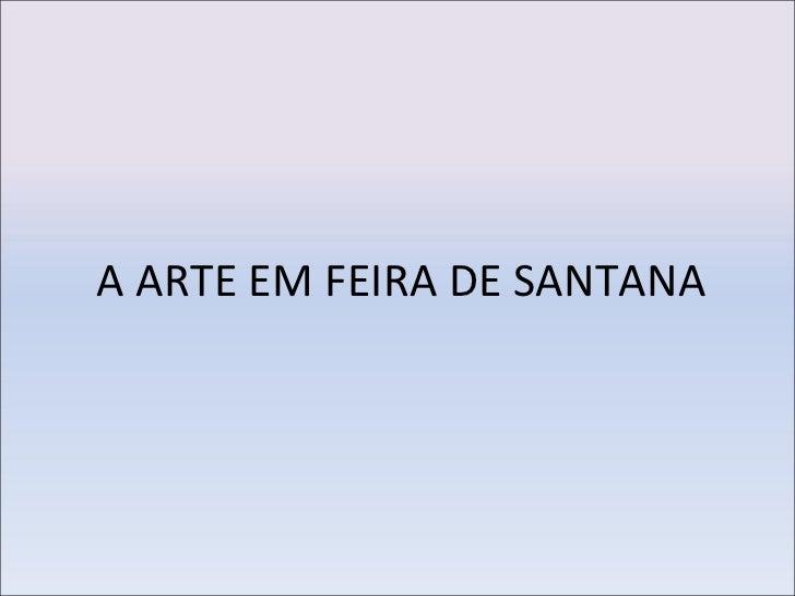 A ARTE EM FEIRA DE SANTANA