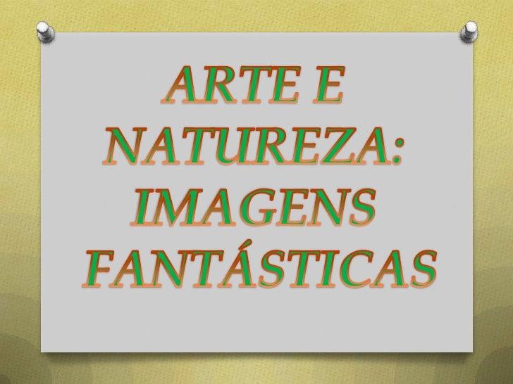 ARTE E <br />NATUREZA: <br />IMAGENS <br />FANTÁSTICAS<br />