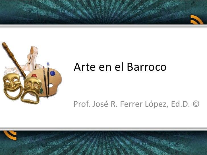 Arte en el Barroco<br />Prof. José R. Ferrer López, Ed.D. ©<br />