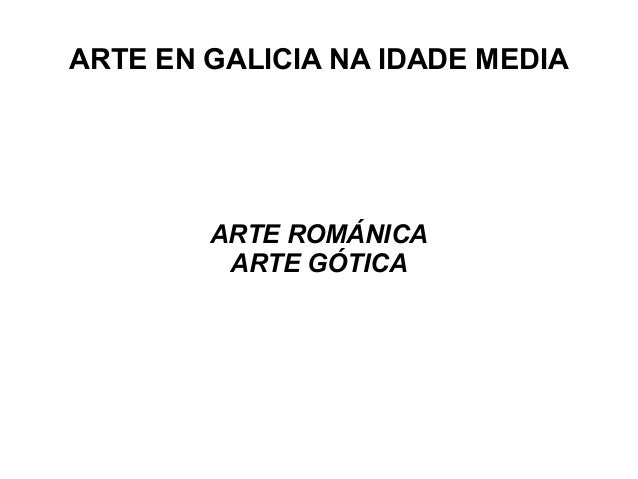 ARTE EN GALICIA NA IDADE MEDIA ARTE ROMÁNICA ARTE GÓTICA