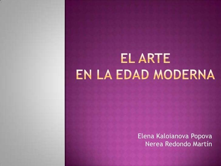 EL ARTE EN LA EDAD MODERNA<br />Elena KaloianovaPopovaNerea Redondo Martín<br />