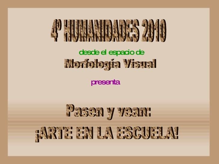 4º HUMANIDADES 2010 desde el espacio de   Morfología Visual presenta   Pasen y vean: ¡ARTE EN LA ESCUELA!