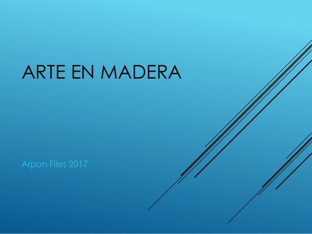 ARTE EN MADERA Arpon Files 2017