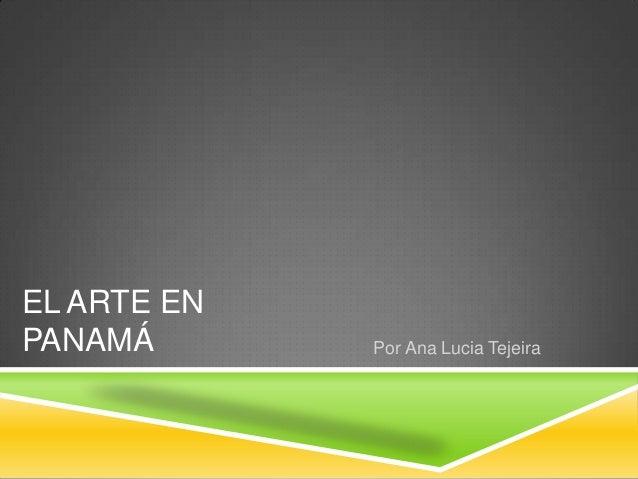 EL ARTE EN PANAMÁ Por Ana Lucia Tejeira