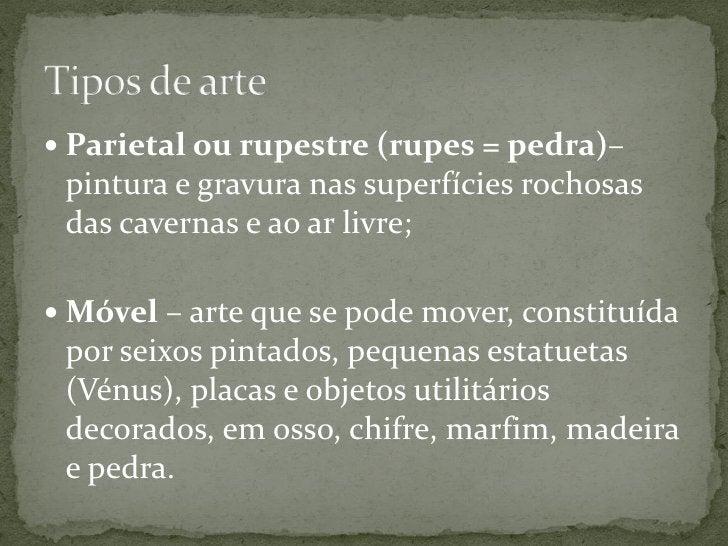  Parietal ou rupestre (rupes = pedra)– pintura e gravura nas superfícies rochosas das cavernas e ao ar livre; Móvel – ar...