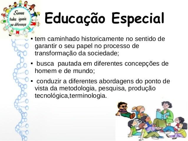 Educação Especial       tem caminhado historicamente no sentido de garantir o seu papel no processo de transformação da...