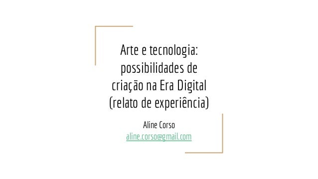 Arte e tecnologia: possibilidades de criação na Era Digital (relato de experiência) Aline Corso aline.corso@gmail.com