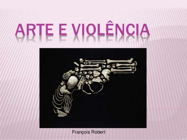 ARTE E VIOLÊNCIA  François Robert