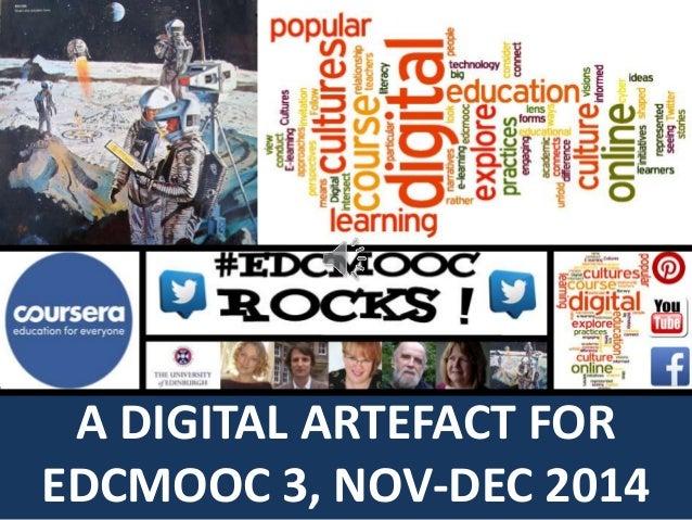 A DIGITAL ARTEFACT FOR  EDCMOOC 3, NOV-DEC 2014
