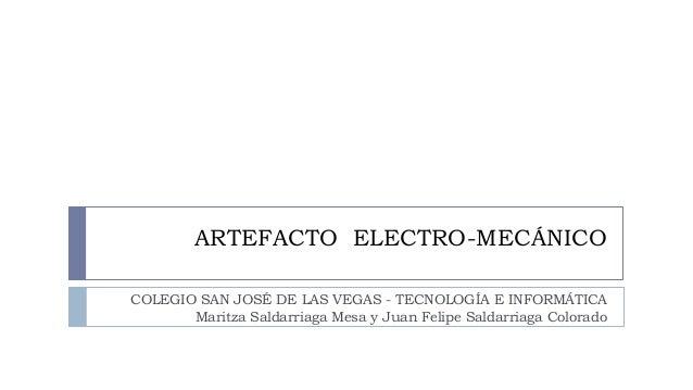 ARTEFACTO ELECTRO-MECÁNICO  COLEGIO SAN JOSÉ DE LAS VEGAS - TECNOLOGÍA E INFORMÁTICA  Maritza Saldarriaga Mesa y Juan Feli...