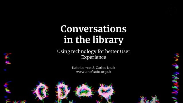 Conversations in the library Using technology for better User Experience Kate Lomax & Carlos Izsak www.artefacto.org.uk