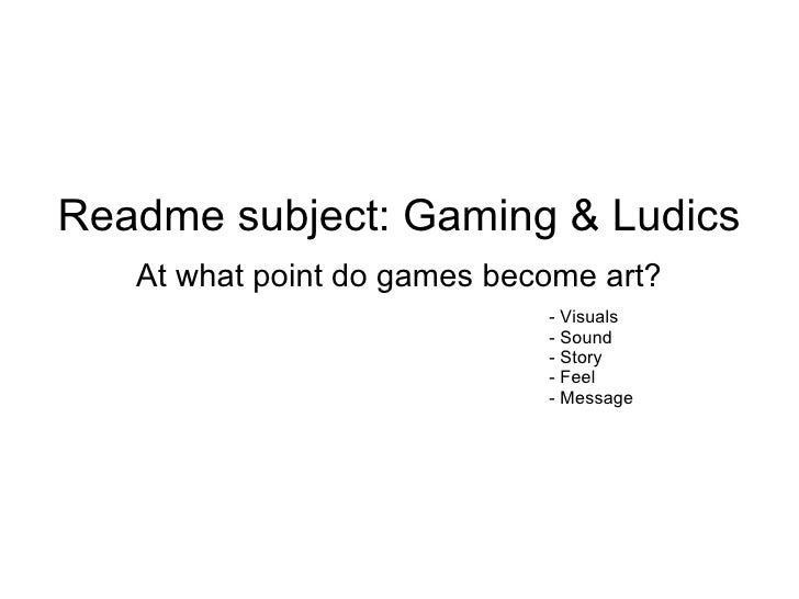 Readme subject: Gaming & Ludics   At what point do games become art?                             - Visuals                ...