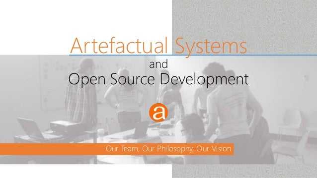 Our Team, Our Philosophy, Our Vision Artefactual Systems and Open Source Development