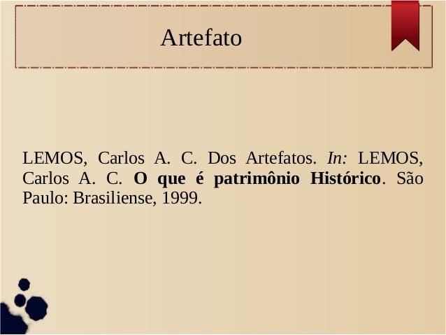 Artefato LEMOS, Carlos A. C. Dos Artefatos. In: LEMOS, Carlos A. C. O que é patrimônio Histórico. São Paulo: Brasiliense, ...