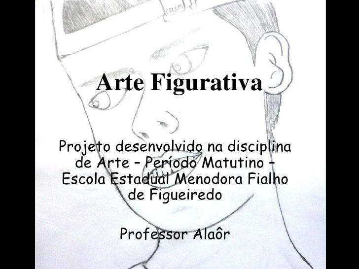 Arte FigurativaProjeto desenvolvido na disciplina  de Arte – Período Matutino –Escola Estadual Menodora Fialho         de ...