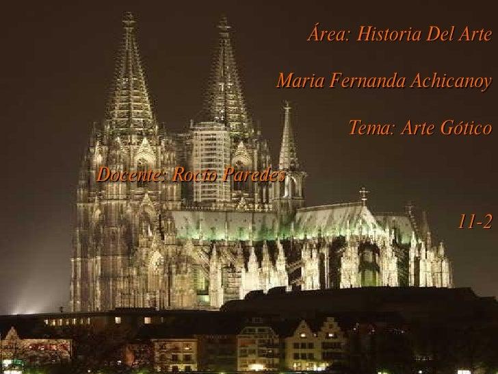 Área: Historia Del Arte Maria Fernanda Achicanoy Tema: Arte Gótico Docente: Rocío Paredes  11-2