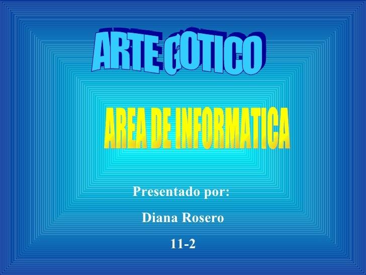 Presentado por:  Diana Rosero 11-2 ARTE GOTICO AREA DE INFORMATICA