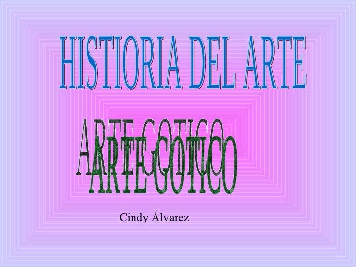 HISTIORIA DEL ARTE  ARTE GOTICO Cindy Álvarez