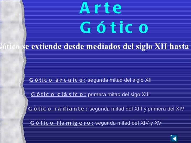 Gótico arcaico:  segunda mitad del siglo XII Gótico radiante:  segunda mitad del XIII y primera del XIV Gótico flamígero: ...