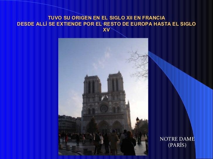 TUVO SU ORIGEN EN EL SIGLO XII EN FRANCIA DESDE ALLÍ SE EXTIENDE POR EL RESTO DE EUROPA HASTA EL SIGLO XV NOTRE DAME (PARÍS)
