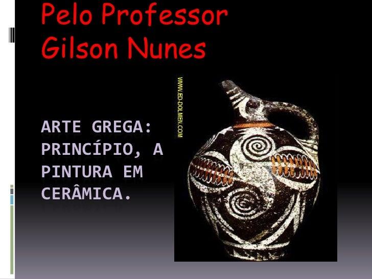 Pelo Professor Gilson Nunes<br />Arte grega: princípio, a pintura em cerâmica.<br />
