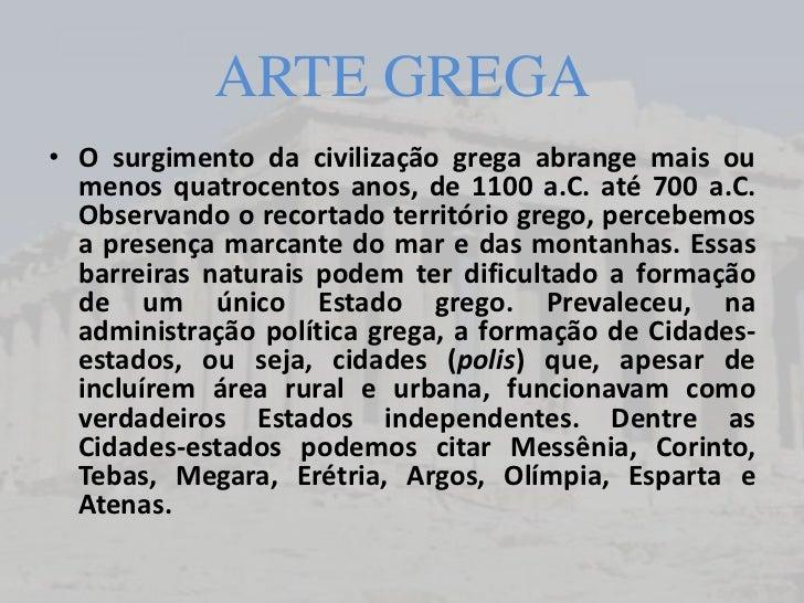 ARTE GREGA• O surgimento da civilização grega abrange mais ou  menos quatrocentos anos, de 1100 a.C. até 700 a.C.  Observa...