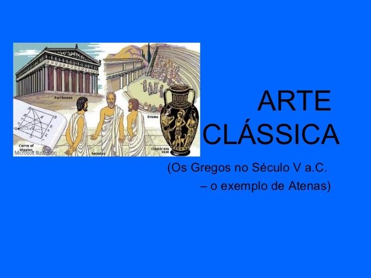 ARTE  CLÁSSICA (Os Gregos no Século V a.C.  –  o exemplo de Atenas)