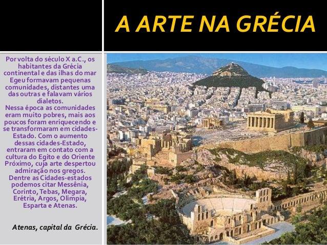A ARTE NA GRÉCIA Por volta do século X a.C., os habitantes da Grécia continental e das ilhas do mar Egeu formavam pequenas...