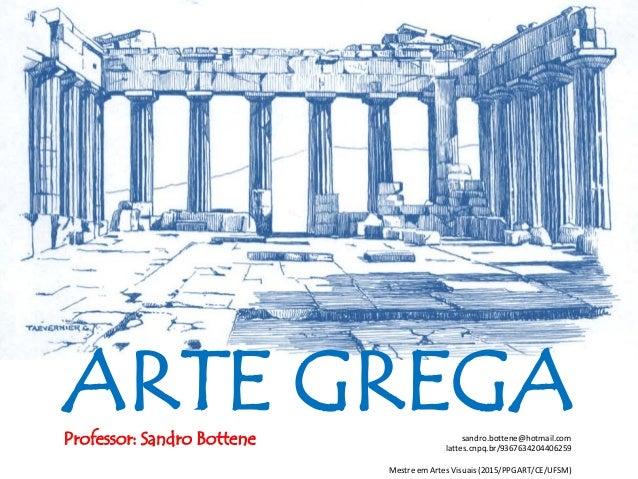 ARTE GREGAProfessor: Sandro Bottene sandro.bottene@hotmail.com lattes.cnpq.br/9367634204406259 Mestre em Artes Visuais (20...