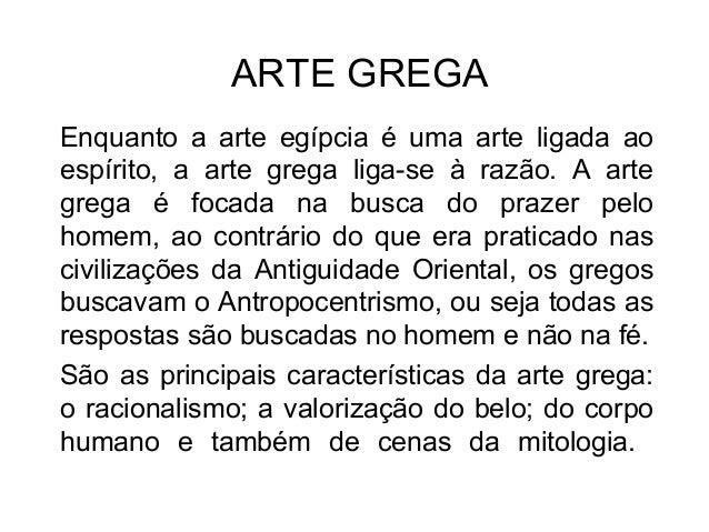 ARTE GREGA Enquanto a arte egípcia é uma arte ligada ao espírito, a arte grega liga-se à razão. A arte grega é focada na b...