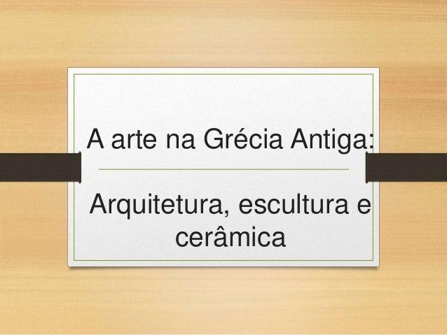 A arte na Grécia Antiga: Arquitetura, escultura e cerâmica