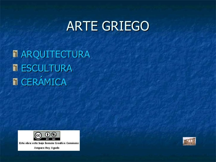 ARTE GRIEGO <ul><li>ARQUITECTURA </li></ul><ul><li>ESCULTURA </li></ul><ul><li>CERÁMICA </li></ul>
