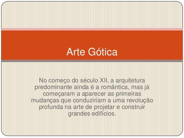 Arte Gótica No começo do século XII, a arquitetura predominante ainda é a romântica, mas já começaram a aparecer as primei...